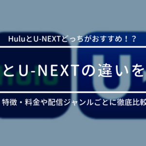 HuluとU-NEXTの違いを比較!どっちがおすすめ!?2