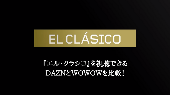 エル・クラシコを放送するDAZNとWOWOWを比較