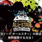 『Bリーグ オールスター2019』の放送を無料視聴する方法!