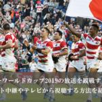 【無料】ラグビーワールドカップの放送を観戦するには?日本戦や決勝をネット中継やテレビから視聴する方法を紹介